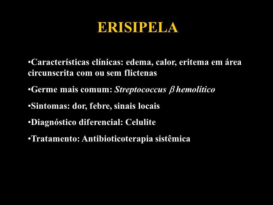 ERISIPELA Características clínicas: edema, calor, eritema em área circunscrita com ou sem flictenas.