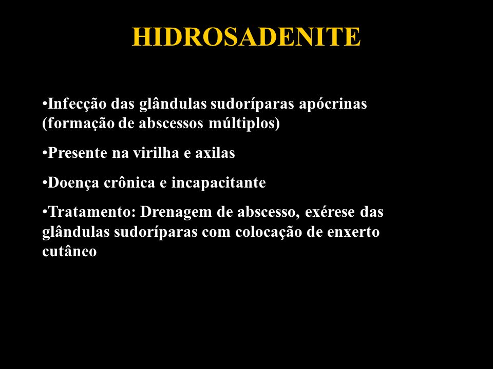 HIDROSADENITE Infecção das glândulas sudoríparas apócrinas (formação de abscessos múltiplos) Presente na virilha e axilas.