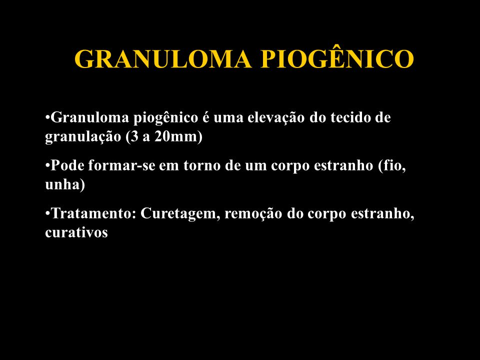 GRANULOMA PIOGÊNICO Granuloma piogênico é uma elevação do tecido de granulação (3 a 20mm) Pode formar-se em torno de um corpo estranho (fio, unha)
