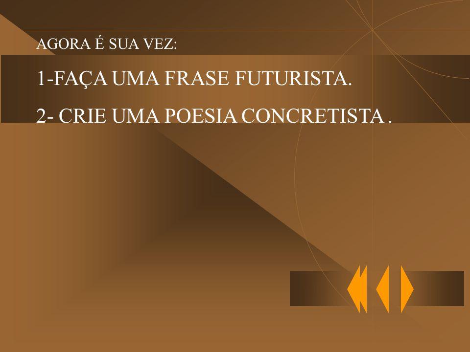 1-FAÇA UMA FRASE FUTURISTA. 2- CRIE UMA POESIA CONCRETISTA .