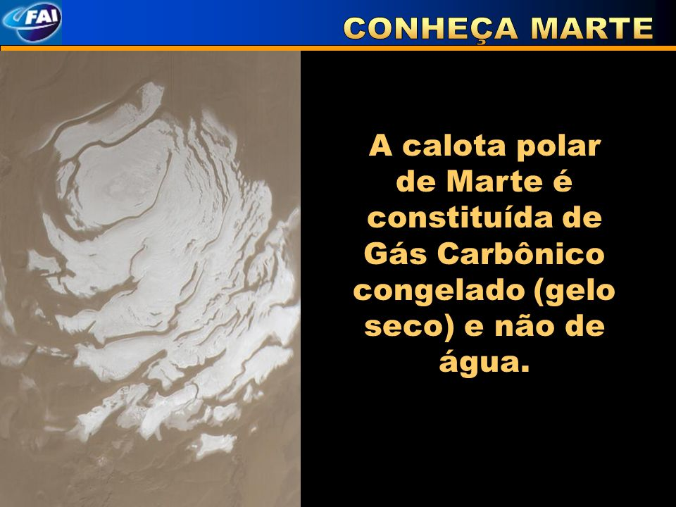 CONHEÇA MARTE A calota polar de Marte é constituída de Gás Carbônico congelado (gelo seco) e não de água.