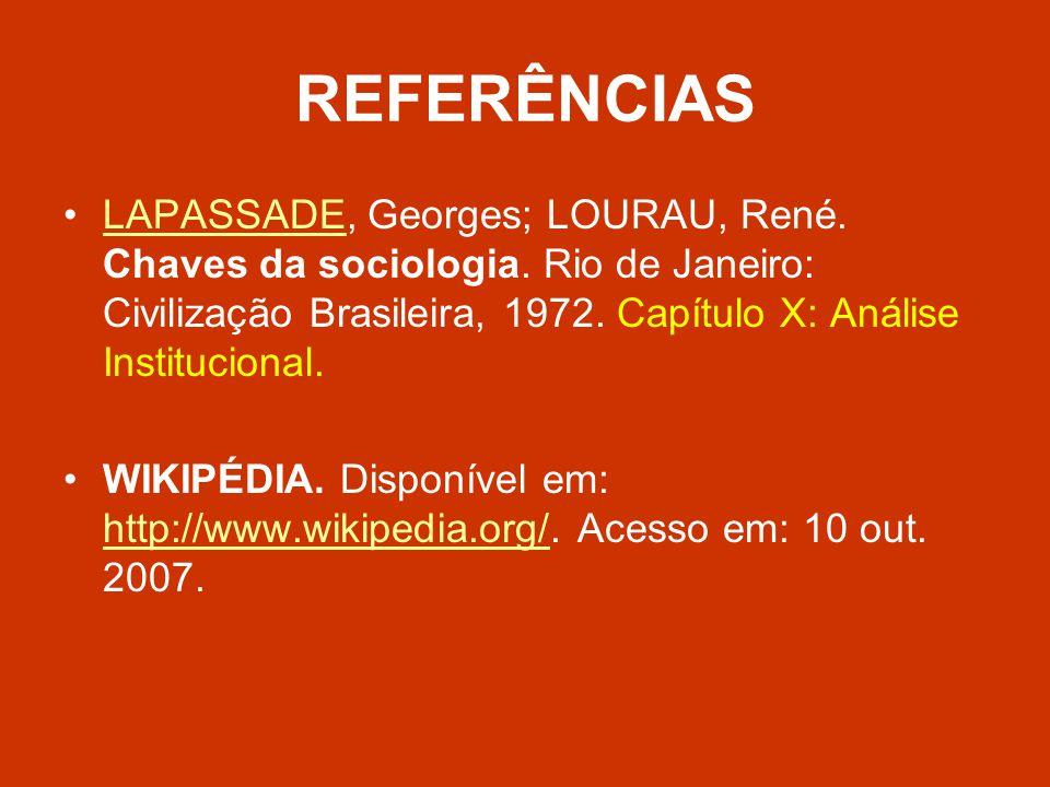 REFERÊNCIAS LAPASSADE, Georges; LOURAU, René. Chaves da sociologia. Rio de Janeiro: Civilização Brasileira, 1972. Capítulo X: Análise Institucional.
