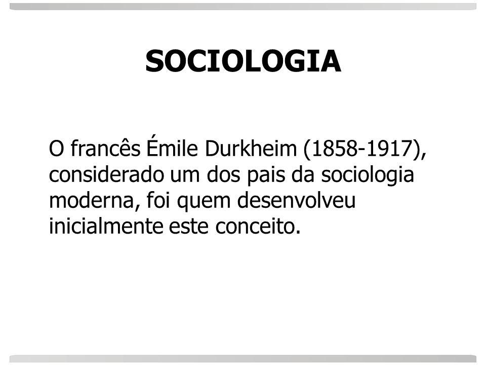 SOCIOLOGIA O francês Émile Durkheim (1858-1917), considerado um dos pais da sociologia moderna, foi quem desenvolveu inicialmente este conceito.