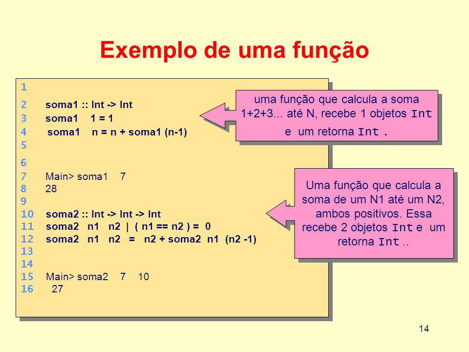 Exemplo de uma função 1. 2 soma1 :: Int -> Int. 3 soma1 1 = 1. 4 soma1 n = n + soma1 (n-1)
