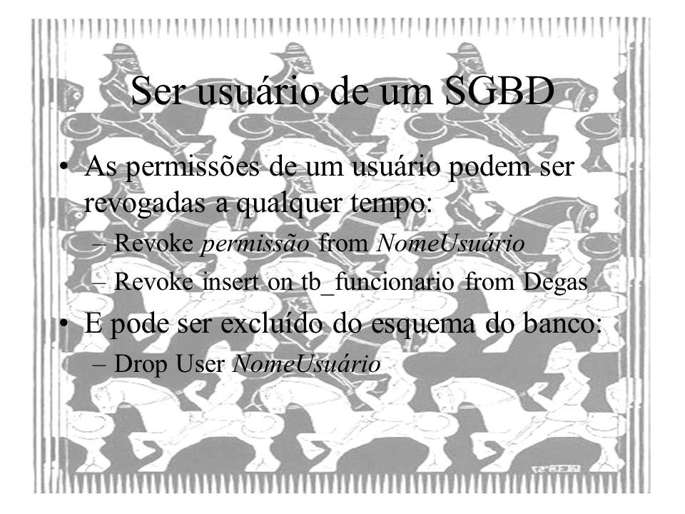 Ser usuário de um SGBD As permissões de um usuário podem ser revogadas a qualquer tempo: Revoke permissão from NomeUsuário.