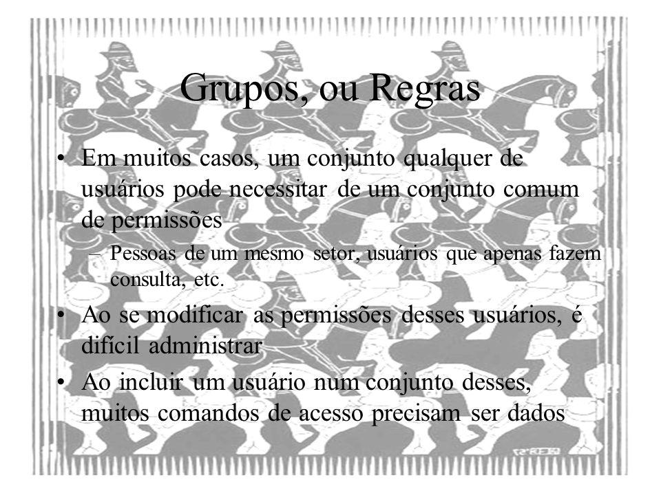 Grupos, ou Regras Em muitos casos, um conjunto qualquer de usuários pode necessitar de um conjunto comum de permissões.