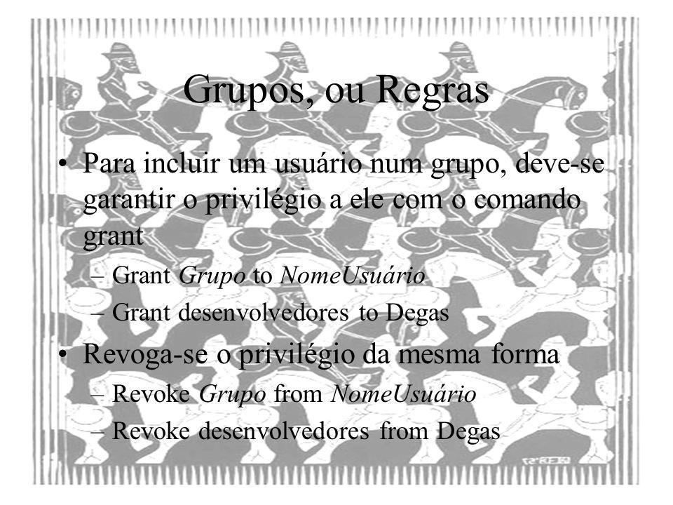 Grupos, ou Regras Para incluir um usuário num grupo, deve-se garantir o privilégio a ele com o comando grant.