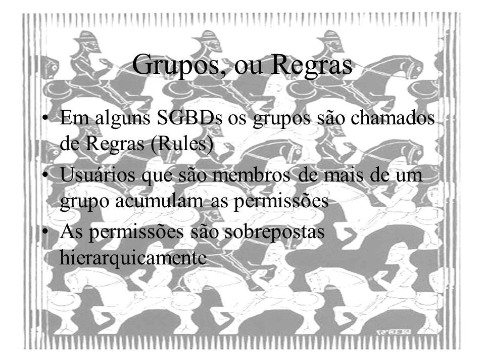 Grupos, ou Regras Em alguns SGBDs os grupos são chamados de Regras (Rules) Usuários que são membros de mais de um grupo acumulam as permissões.