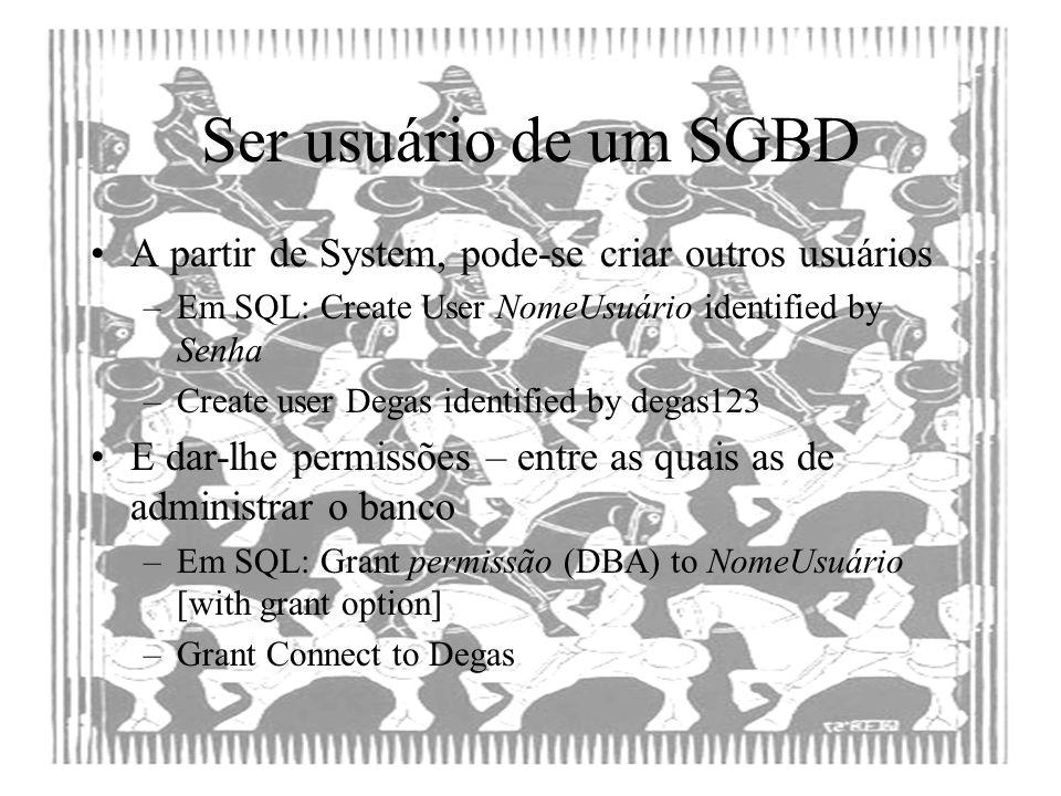 Ser usuário de um SGBD A partir de System, pode-se criar outros usuários. Em SQL: Create User NomeUsuário identified by Senha.