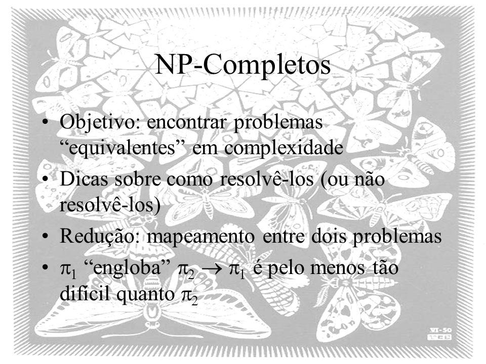 NP-Completos Objetivo: encontrar problemas equivalentes em complexidade. Dicas sobre como resolvê-los (ou não resolvê-los)
