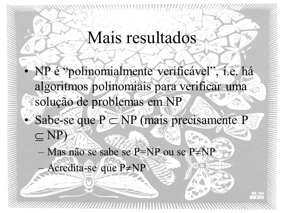 Mais resultados NP é polinomialmente verificável , i.e. há algoritmos polinomiais para verificar uma solução de problemas em NP.
