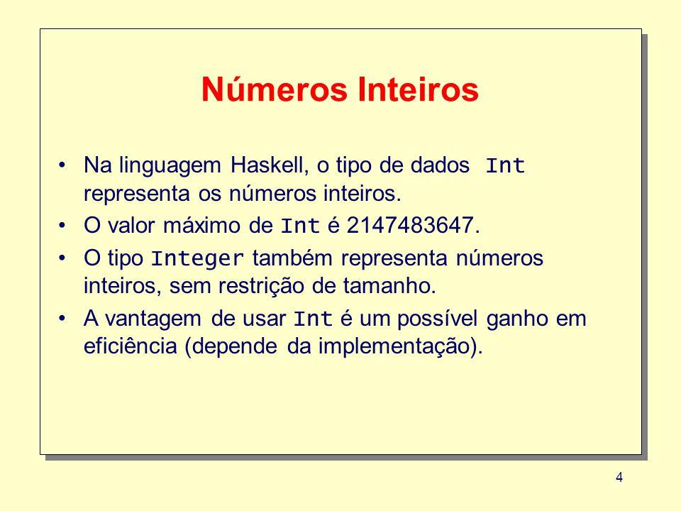 Números Inteiros Na linguagem Haskell, o tipo de dados Int representa os números inteiros. O valor máximo de Int é 2147483647.