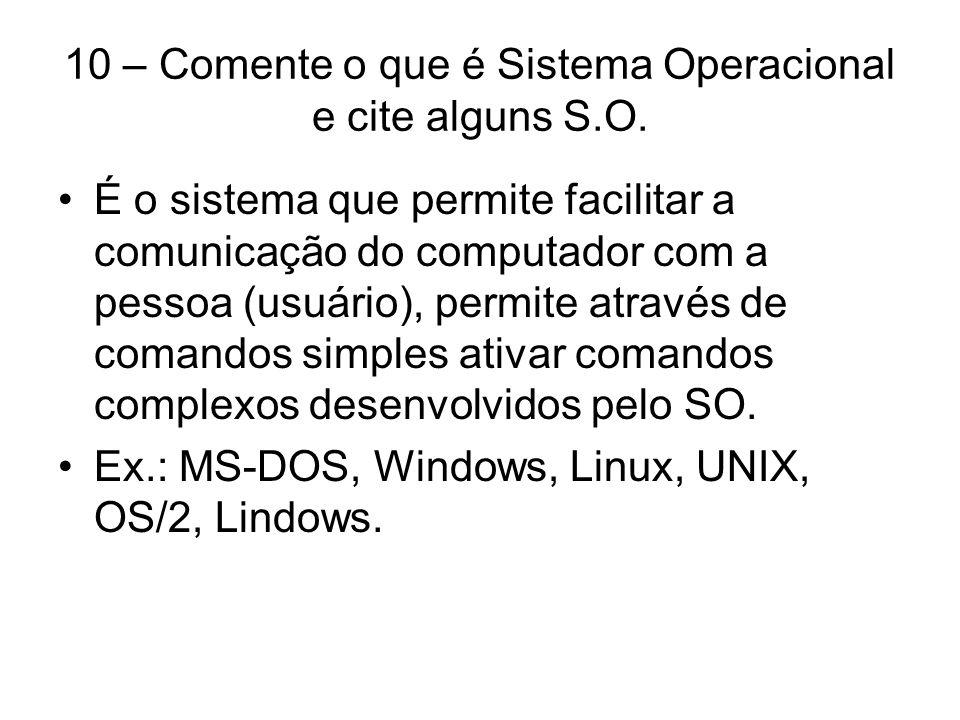 10 – Comente o que é Sistema Operacional e cite alguns S.O.