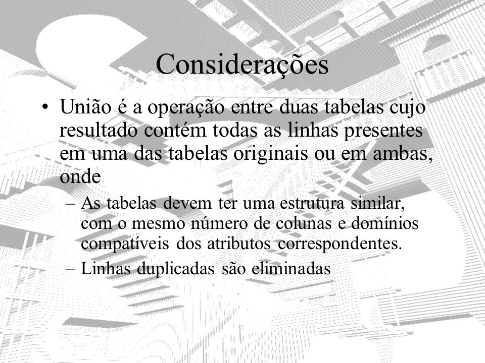 Considerações União é a operação entre duas tabelas cujo resultado contém todas as linhas presentes em uma das tabelas originais ou em ambas, onde.