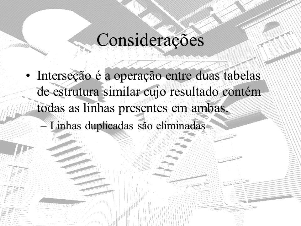 Considerações Interseção é a operação entre duas tabelas de estrutura similar cujo resultado contém todas as linhas presentes em ambas.