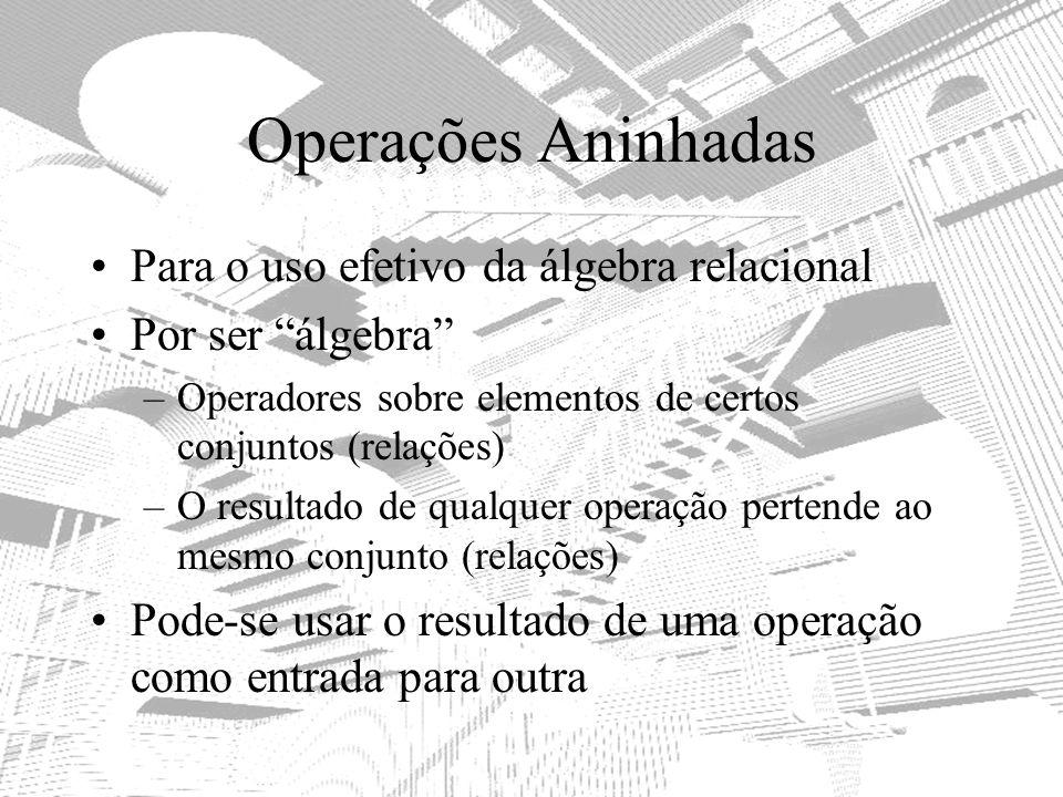 Operações Aninhadas Para o uso efetivo da álgebra relacional