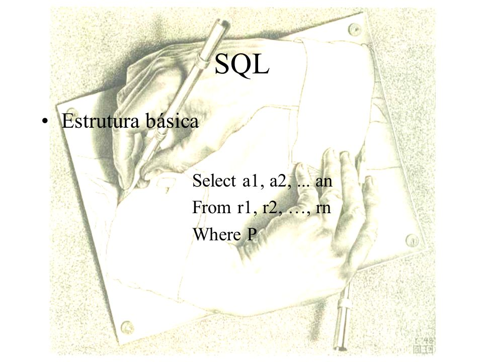 SQL Estrutura básica Select a1, a2, ... an From r1, r2, …, rn Where P