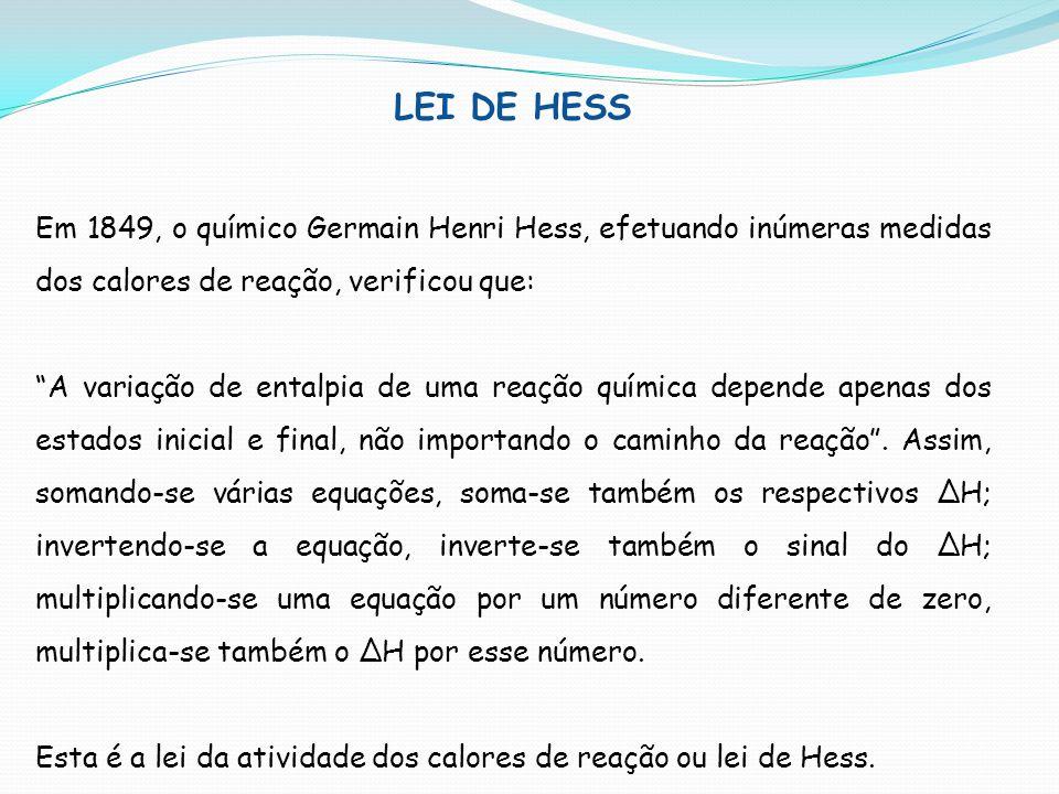 LEI DE HESS Em 1849, o químico Germain Henri Hess, efetuando inúmeras medidas dos calores de reação, verificou que: