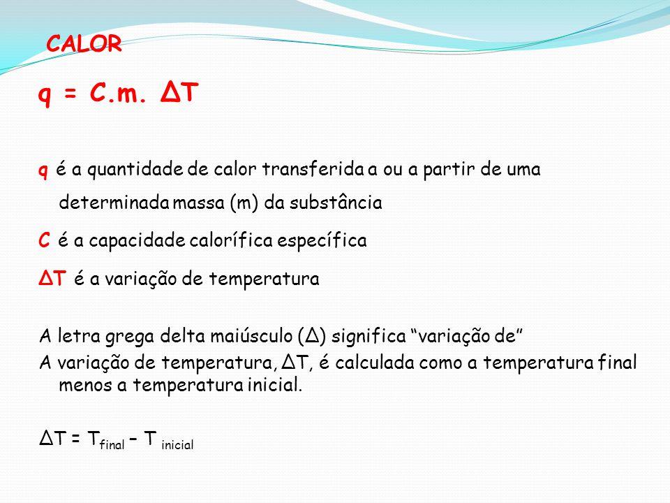 CALOR q = C.m. ∆T. q é a quantidade de calor transferida a ou a partir de uma determinada massa (m) da substância.