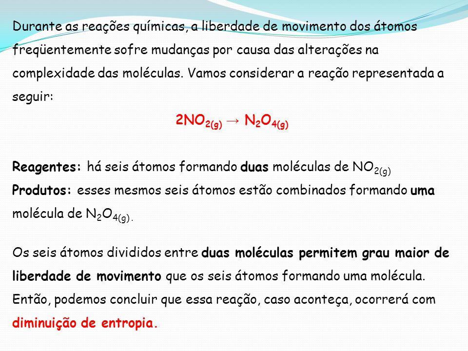 Durante as reações químicas, a liberdade de movimento dos átomos freqüentemente sofre mudanças por causa das alterações na complexidade das moléculas. Vamos considerar a reação representada a seguir: