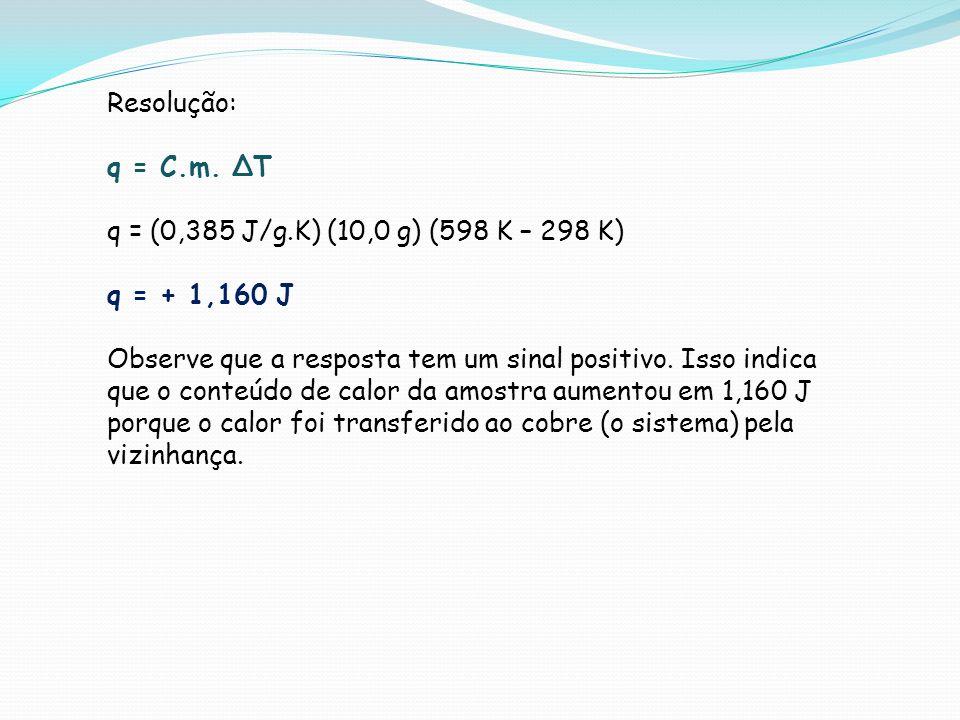 Resolução: q = C.m. ∆T. q = (0,385 J/g.K) (10,0 g) (598 K – 298 K) q = + 1,160 J.