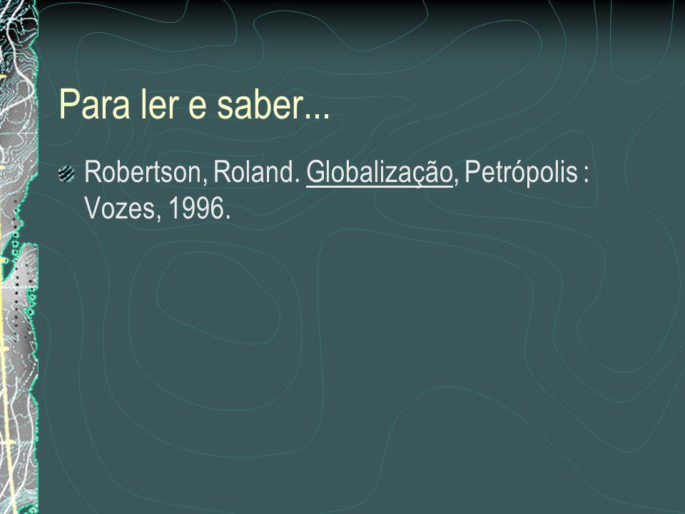 Para ler e saber... Robertson, Roland. Globalização, Petrópolis : Vozes, 1996.