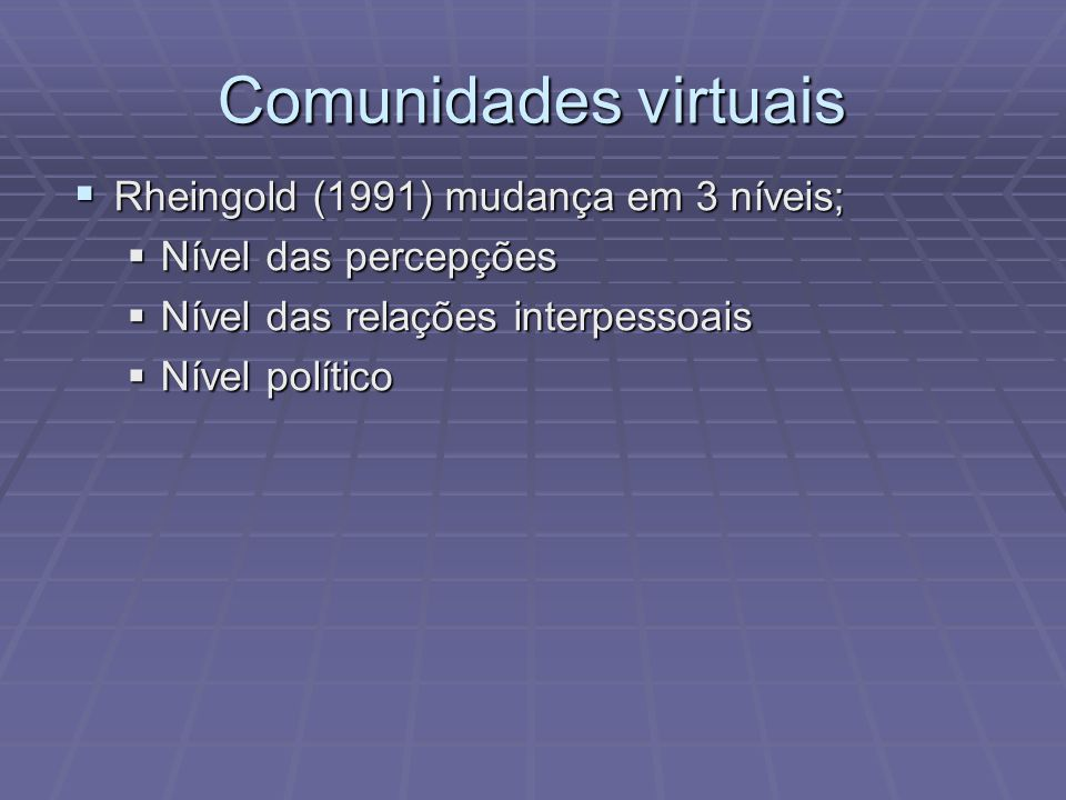 Comunidades virtuais Rheingold (1991) mudança em 3 níveis;