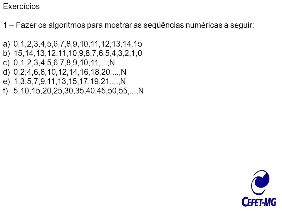 Exercícios 1 – Fazer os algoritmos para mostrar as seqüências numéricas a seguir: 0,1,2,3,4,5,6,7,8,9,10,11,12,13,14,15.