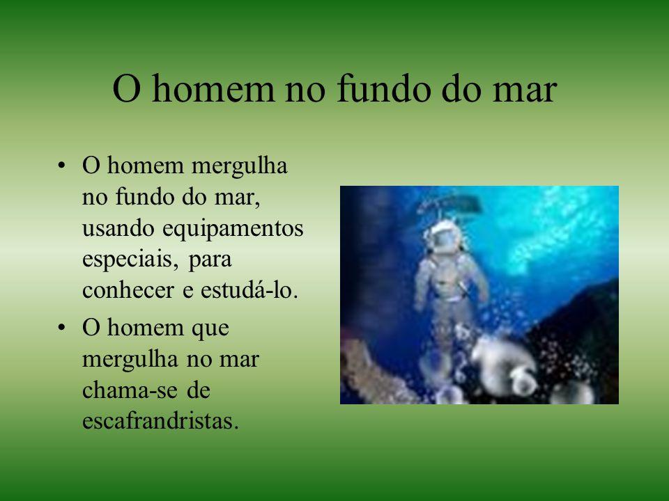 O homem no fundo do mar O homem mergulha no fundo do mar, usando equipamentos especiais, para conhecer e estudá-lo.