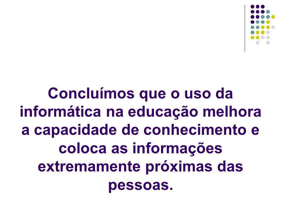 Concluímos que o uso da informática na educação melhora a capacidade de conhecimento e coloca as informações extremamente próximas das pessoas.