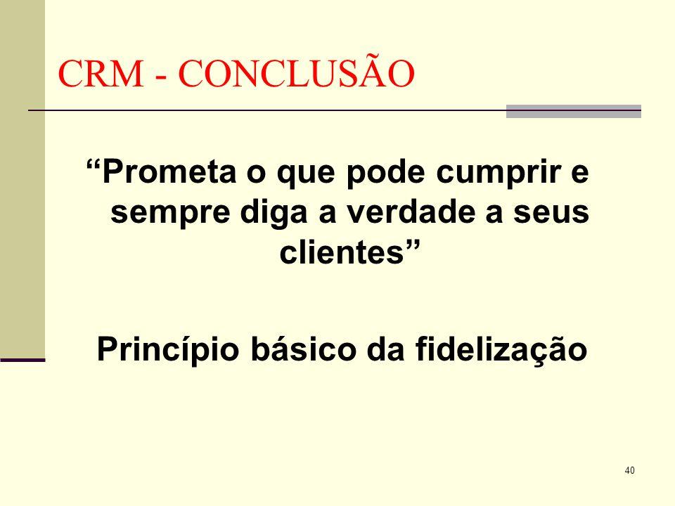CRM - CONCLUSÃO Prometa o que pode cumprir e sempre diga a verdade a seus clientes Princípio básico da fidelização.