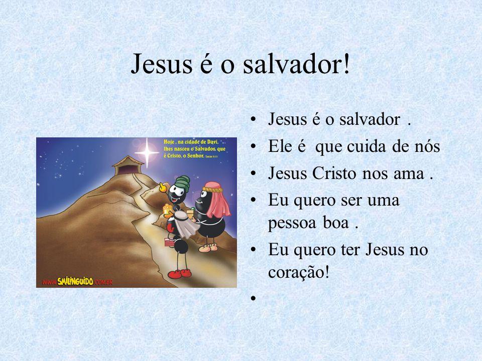 Jesus é o salvador! Jesus é o salvador . Ele é que cuida de nós