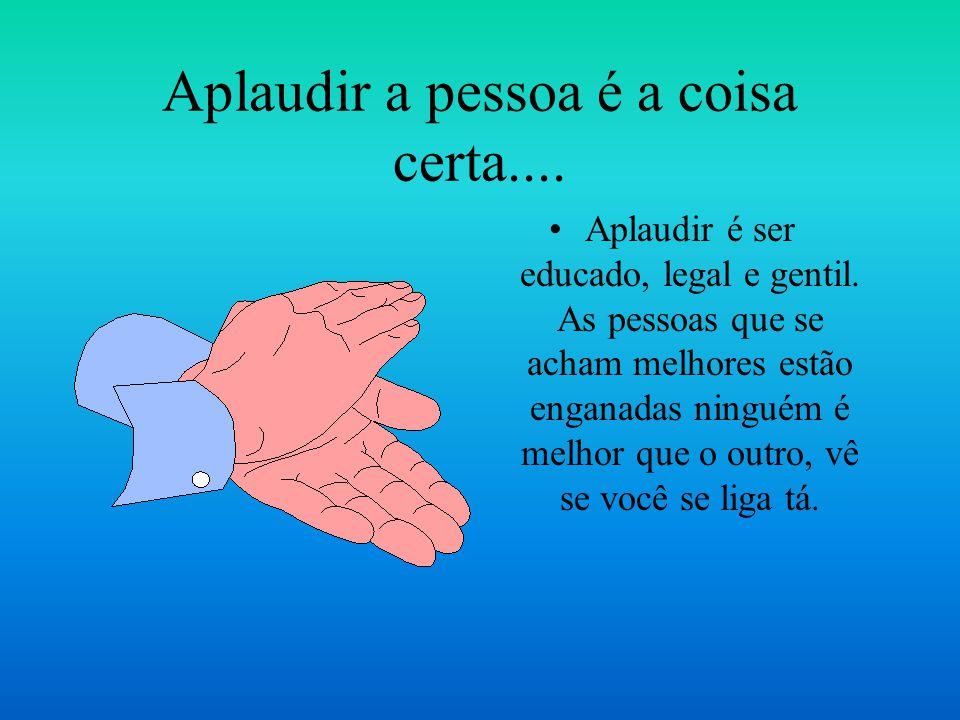 Aplaudir a pessoa é a coisa certa....