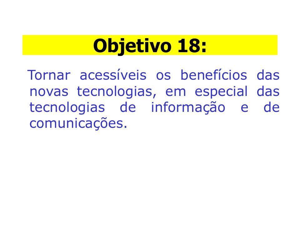 Objetivo 18: Objetivo 18: Tornar acessíveis os benefícios das novas tecnologias, em especial das tecnologias de informação e de comunicações.