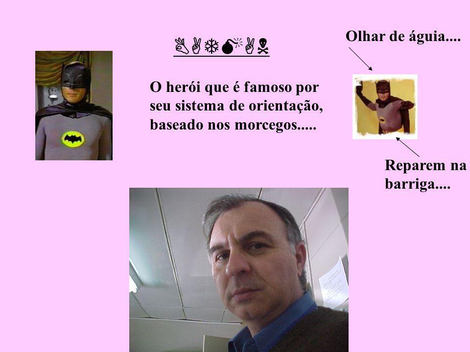 Olhar de águia.... BATMAN. O herói que é famoso por seu sistema de orientação, baseado nos morcegos.....