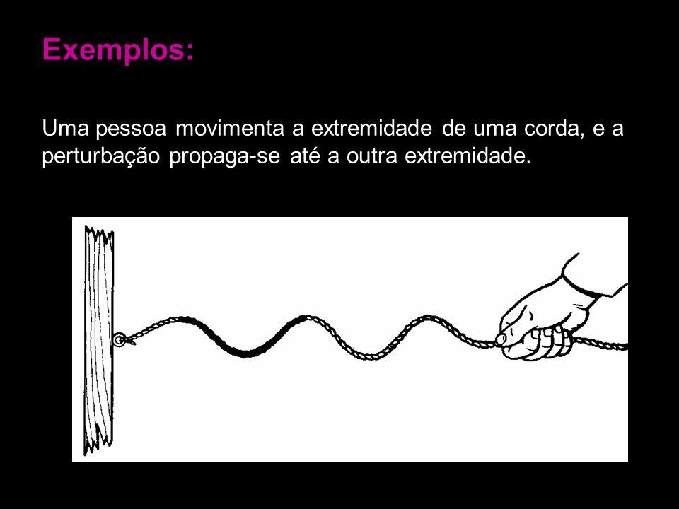 Exemplos: Uma pessoa movimenta a extremidade de uma corda, e a perturbação propaga-se até a outra extremidade.