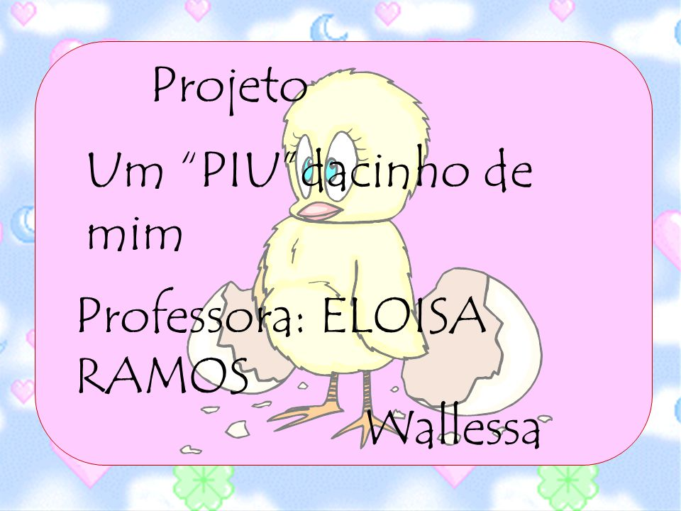 Projeto Um PIU dacinho de mim Professora: ELOISA RAMOS Wallessa