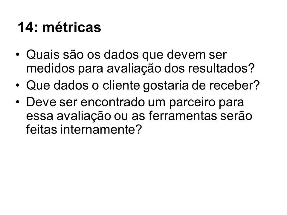 14: métricas Quais são os dados que devem ser medidos para avaliação dos resultados Que dados o cliente gostaria de receber