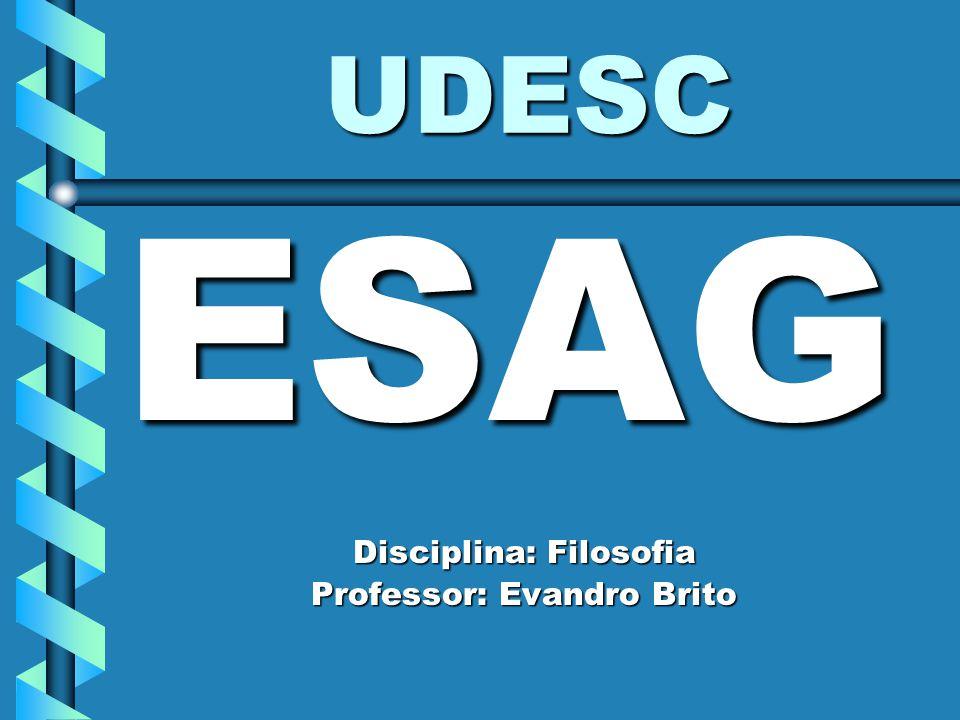 UDESC ESAG Disciplina: Filosofia Professor: Evandro Brito