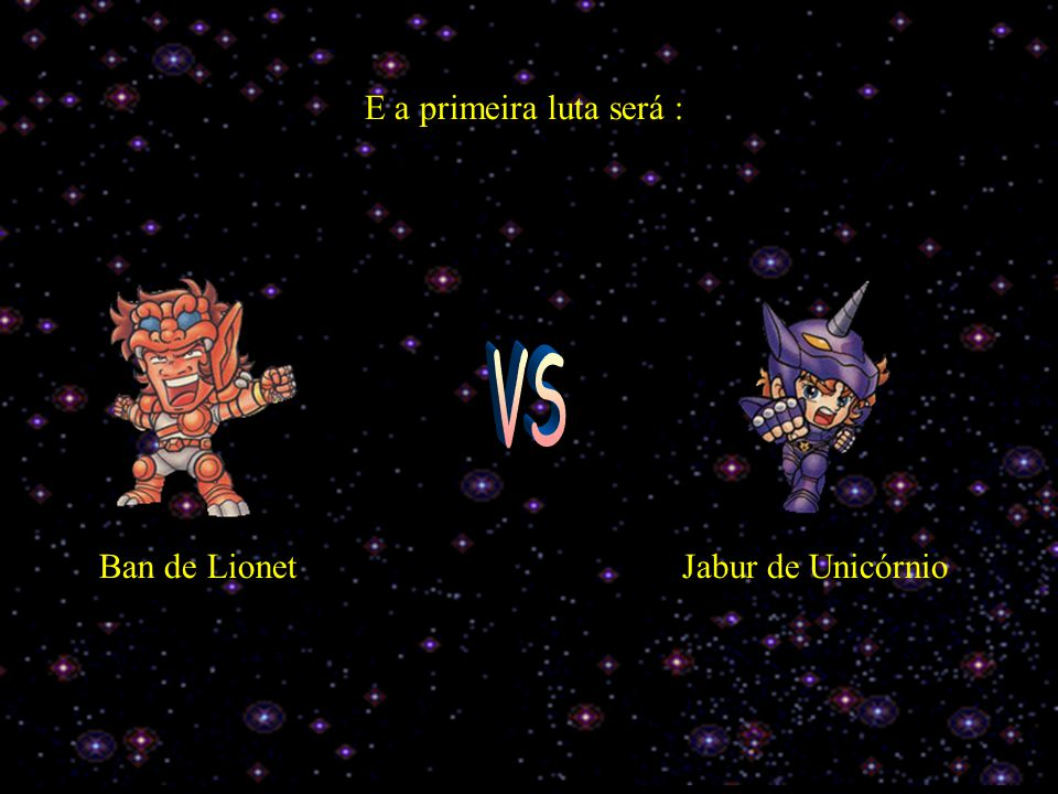 E a primeira luta será : VS Ban de Lionet Jabur de Unicórnio