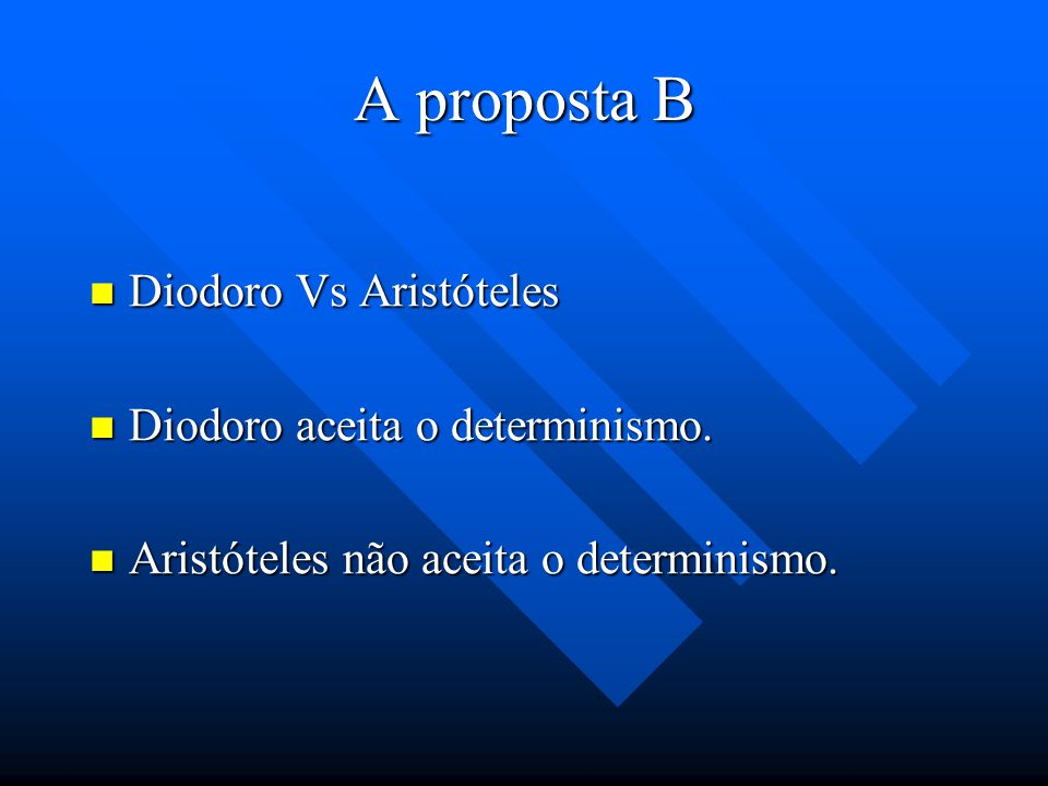 A proposta B Diodoro Vs Aristóteles Diodoro aceita o determinismo.
