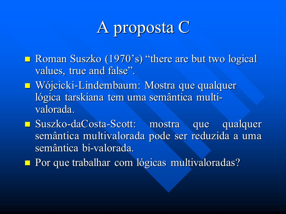 A proposta C Roman Suszko (1970's) there are but two logical values, true and false .