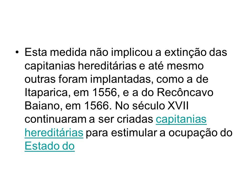 Esta medida não implicou a extinção das capitanias hereditárias e até mesmo outras foram implantadas, como a de Itaparica, em 1556, e a do Recôncavo Baiano, em 1566.
