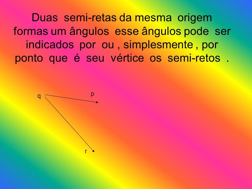 Duas semi-retas da mesma origem formas um ângulos esse ângulos pode ser indicados por ou , simplesmente , por ponto que é seu vértice os semi-retos .