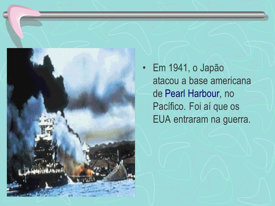 Em 1941, o Japão atacou a base americana de Pearl Harbour, no Pacífico