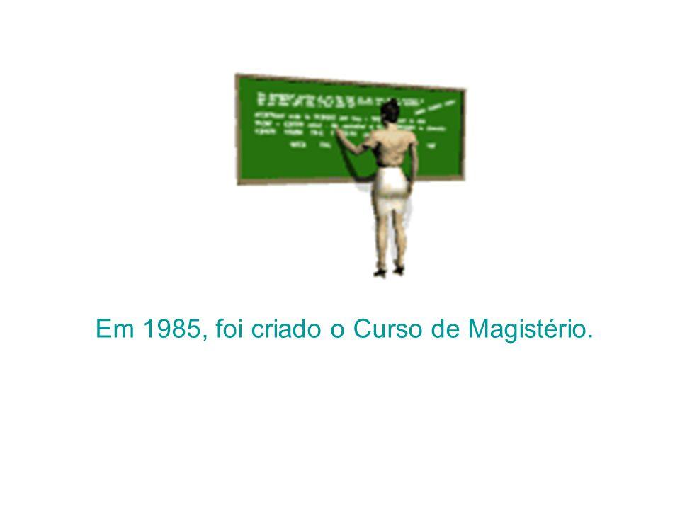 Em 1985, foi criado o Curso de Magistério.