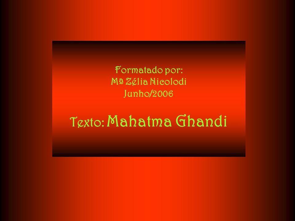 Formatado por: Mª Zélia Nicolodi Junho/2006 Texto: Mahatma Ghandi