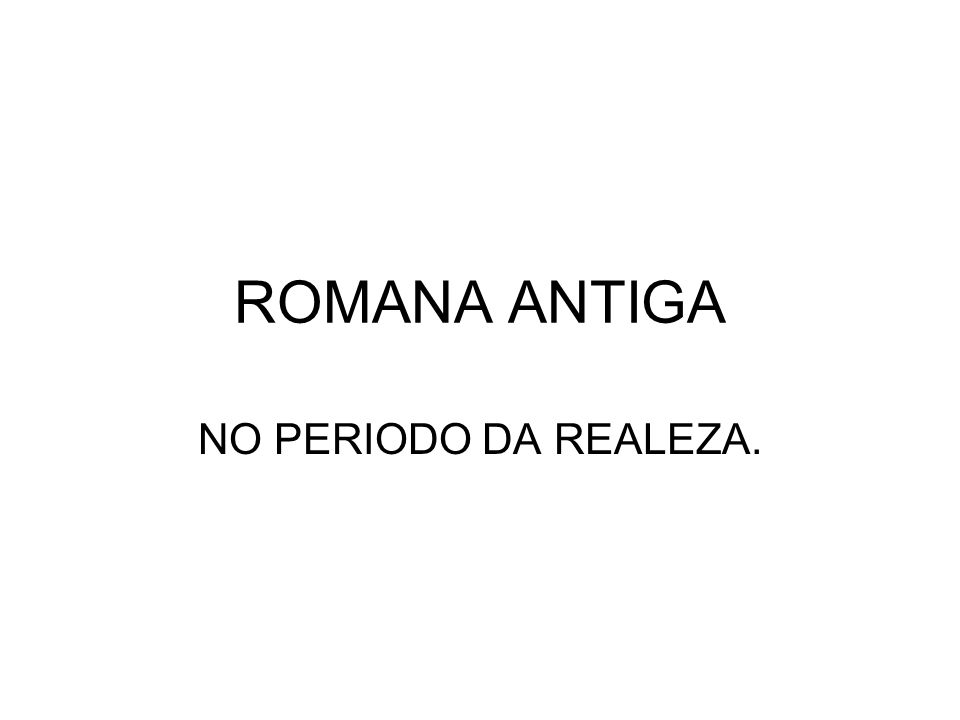 ROMANA ANTIGA NO PERIODO DA REALEZA.