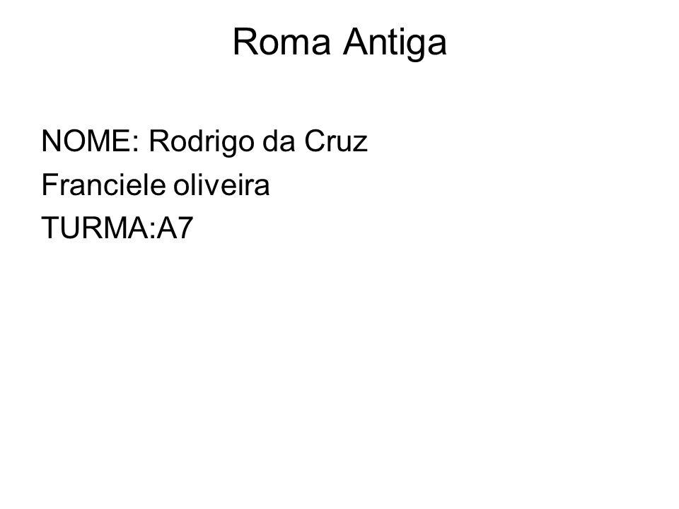 Roma Antiga NOME: Rodrigo da Cruz Franciele oliveira TURMA:A7