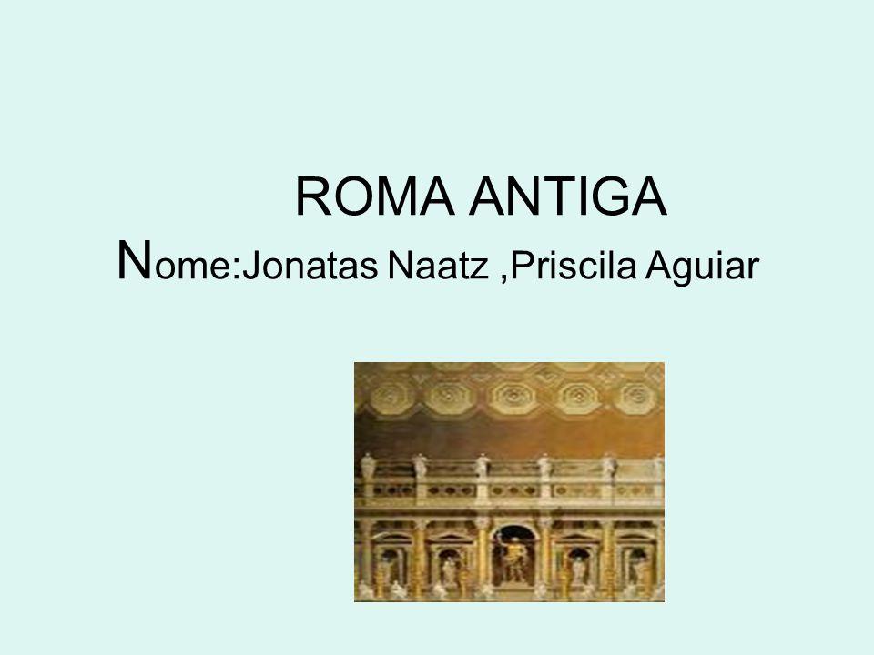 ROMA ANTIGA Nome:Jonatas Naatz ,Priscila Aguiar